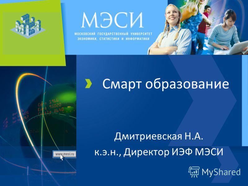 Смарт образование Дмитриевская Н.А. к.э.н., Директор ИЭФ МЭСИ