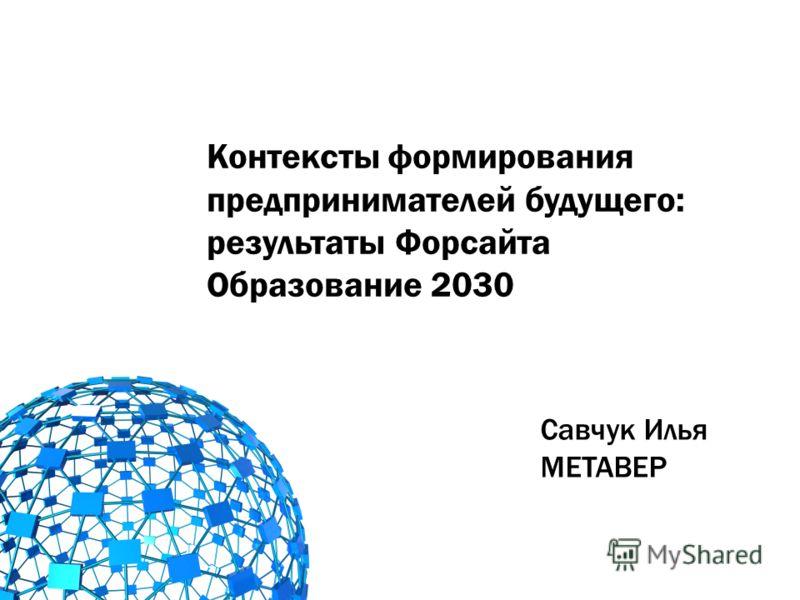 Контексты формирования предпринимателей будущего: результаты Форсайта Образование 2030 Савчук Илья МЕТАВЕР