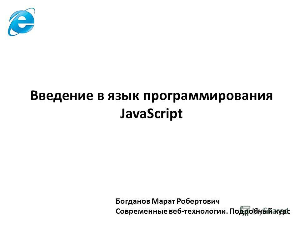 Богданов Марат Робертович Современные веб-технологии. Подробный курс Введение в язык программирования JavaScript