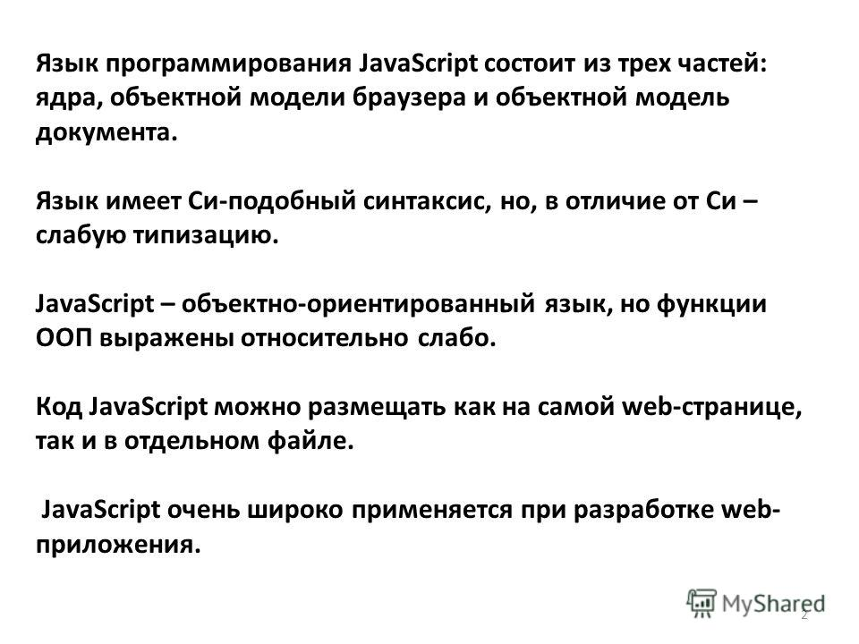 Язык программирования JavaScript состоит из трех частей: ядра, объектной модели браузера и объектной модель документа. Язык имеет Си-подобный синтаксис, но, в отличие от Си – слабую типизацию. JavaScript – объектно-ориентированный язык, но функции ОО