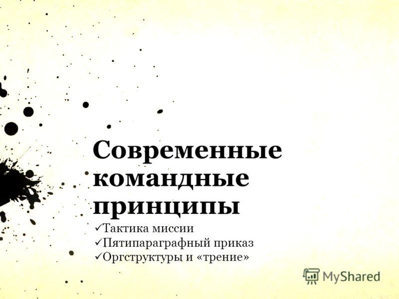Современные командные принципы Тактика миссии Пятипараграфный приказ Оргструктуры и «трение»