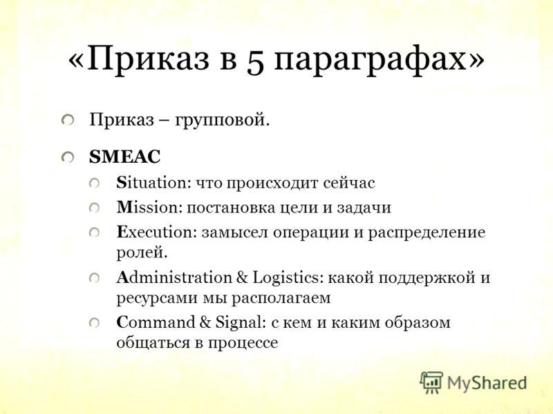 «Приказ в 5 параграфах» Приказ – групповой. SMEAC Situation: что происходит сейчас Mission: постановка цели и задачи Execution: замысел операции и распределение ролей. Administration & Logistics: какой поддержкой и ресурсами мы располагаем Command &