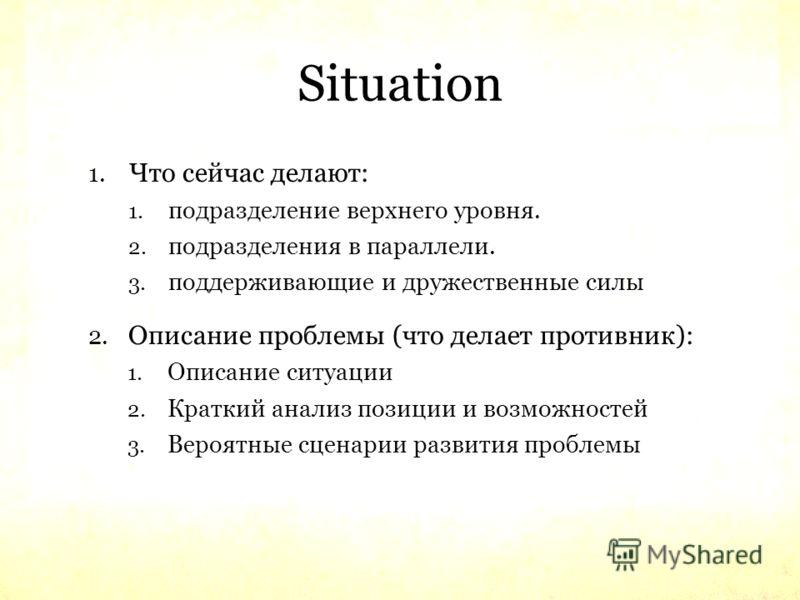 Situation 1. Что сейчас делают: 1. подразделение верхнего уровня. 2. подразделения в параллели. 3. поддерживающие и дружественные силы 2. Описание проблемы (что делает противник): 1. Описание ситуации 2. Краткий анализ позиции и возможностей 3. Вероя