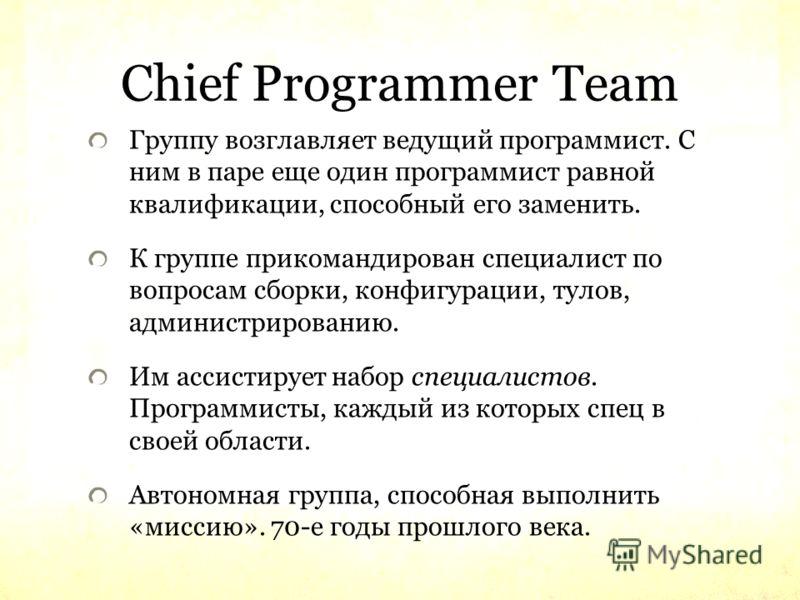 Chief Programmer Team Группу возглавляет ведущий программист. С ним в паре еще один программист равной квалификации, способный его заменить. К группе прикомандирован специалист по вопросам сборки, конфигурации, тулов, администрированию. Им ассистируе