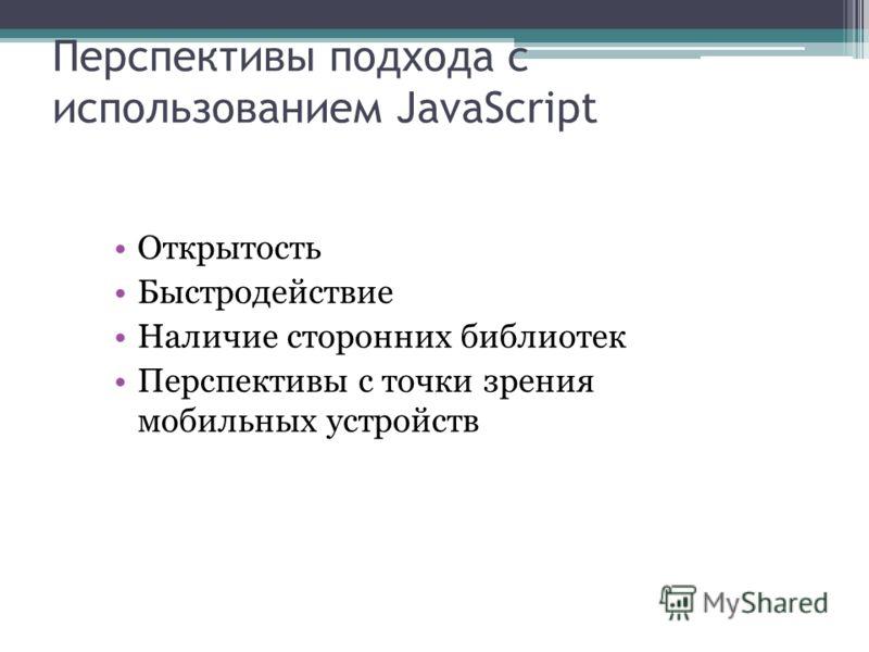 Перспективы подхода с использованием JavaScript Открытость Быстродействие Наличие сторонних библиотек Перспективы с точки зрения мобильных устройств