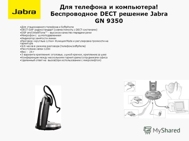Для телефона и компьютера! Беспроводное DECT решение Jabra GN 9350 Для стационарного телефона и Softphone DECT-GAP радиостандарт (совместимость с DECT-системами) DSP and IntelliTone - высокое качество передачи речи Микрофон с шумоподавлением Индикато
