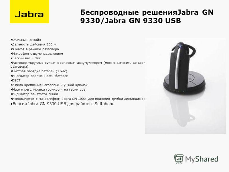 Беспроводные решенияJabra GN 9330/Jabra GN 9330 USB Стильный дизайн Дальность действия 100 м 9 часов в режиме разговора Микрофон с шумоподавлением Легкий вес - 26г Разговор «круглые сутки» с запасным аккумулятором (можно заменить во время разговора)