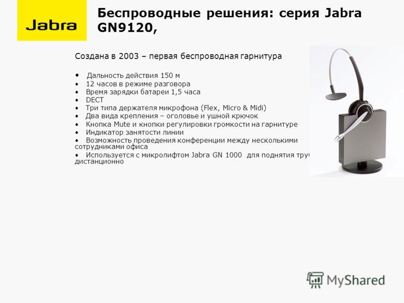 Беспроводные решения: серия Jabra GN9120, Создана в 2003 – первая беспроводная гарнитура Дальность действия 150 м 12 часов в режиме разговора Время зарядки батареи 1,5 часа DECT Три типа держателя микрофона (Flex, Micro & Midi) Два вида крепления – о