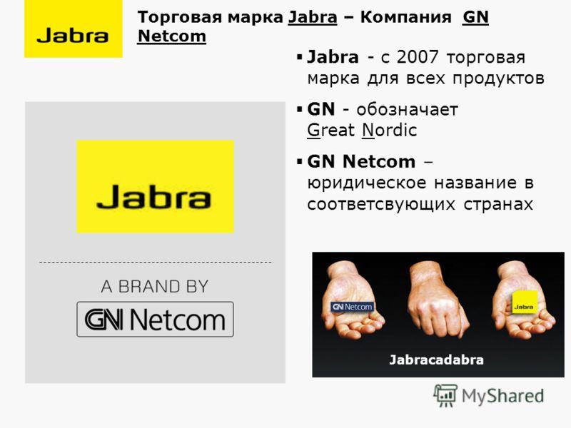 Jabra - с 2007 торговая марка для всех продуктов GN - обозначает Great Nordic GN Netcom – юридическое название в соответсвующих странах Торговая марка Jabra – Компания GN Netcom Jabracadabra
