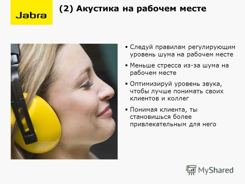 Следуй правилам регулирующим уровень шума на рабочем месте Меньше стресса из-за шума на рабочем месте Оптимизируй уровень звука, чтобы лучше понимать своих клиентов и коллег Понимая клиента, ты становишься более привлекательным для него (2) Акустика