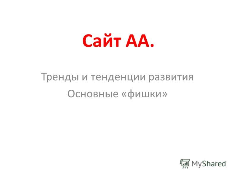 Сайт АА. Тренды и тенденции развития Основные «фишки»