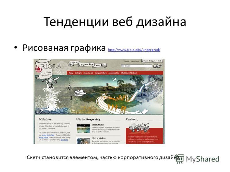 Тенденции веб дизайна Рисованая графика http://www.biola.edu/undergrad/ http://www.biola.edu/undergrad/ Скетч становится элементом, частью корпоративного дизайна