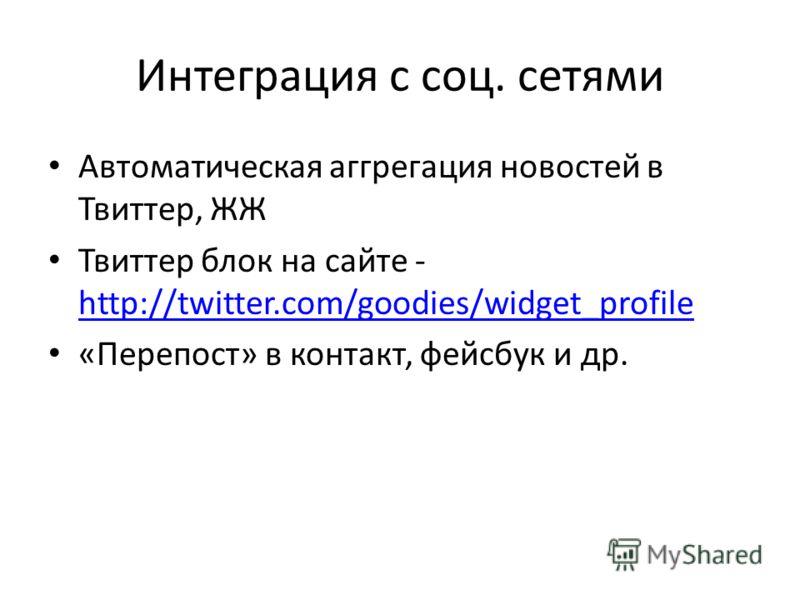 Интеграция с соц. сетями Автоматическая аггрегация новостей в Твиттер, ЖЖ Твиттер блок на сайте - http://twitter.com/goodies/widget_profile http://twitter.com/goodies/widget_profile «Перепост» в контакт, фейсбук и др.