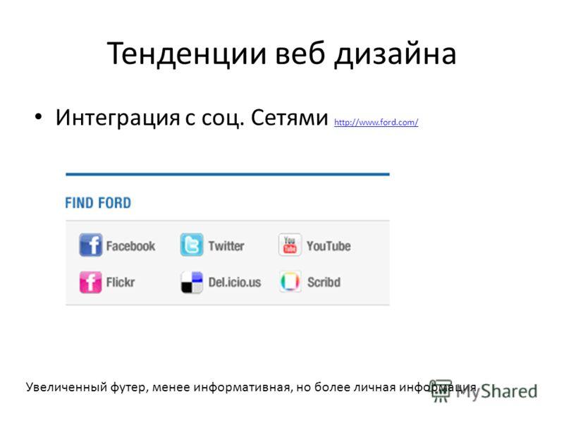Тенденции веб дизайна Интеграция с соц. Сетями http://www.ford.com/ http://www.ford.com/ Увеличенный футер, менее информативная, но более личная информация