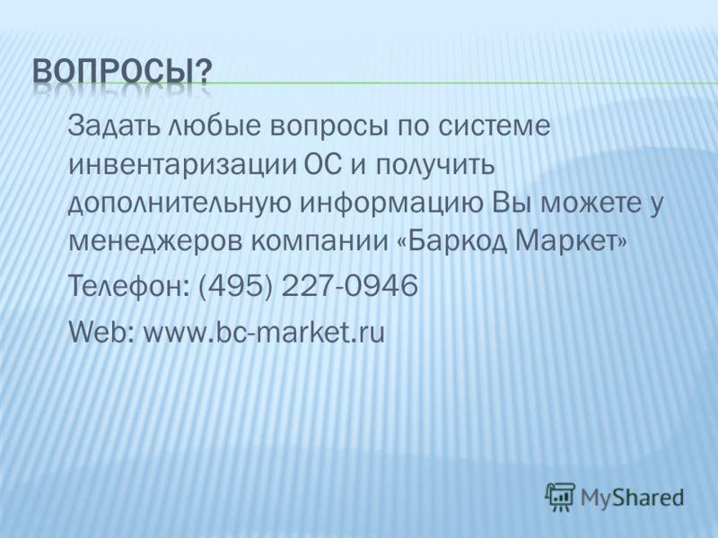 Задать любые вопросы по системе инвентаризации ОС и получить дополнительную информацию Вы можете у менеджеров компании «Баркод Маркет» Телефон: (495) 227-0946 Web: www.bc-market.ru