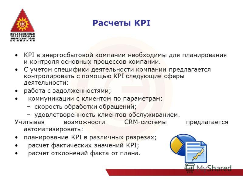 Расчеты KPI KPI в энергосбытовой компании необходимы для планирования и контроля основных процессов компании. С учетом специфики деятельности компании предлагается контролировать с помощью KPI следующие сферы деятельности: работа с задолженностями; к