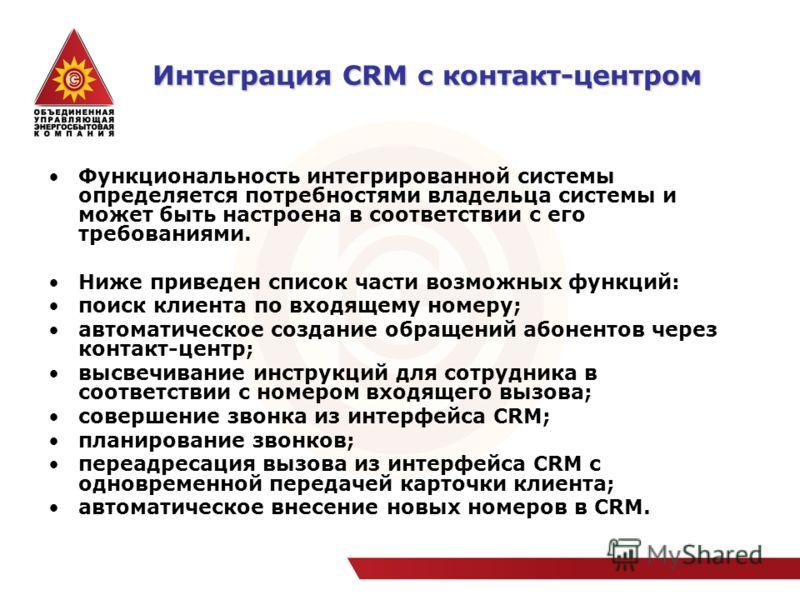Интеграция CRM с контакт-центром Интеграция CRM с контакт-центром Функциональность интегрированной системы определяется потребностями владельца системы и может быть настроена в соответствии с его требованиями. Ниже приведен список части возможных фун