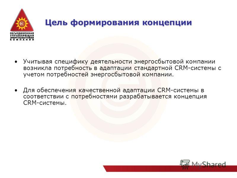 Цель формирования концепции Учитывая специфику деятельности энергосбытовой компании возникла потребность в адаптации стандартной CRM-системы с учетом потребностей энергосбытовой компании. Для обеспечения качественной адаптации CRM-системы в соответст