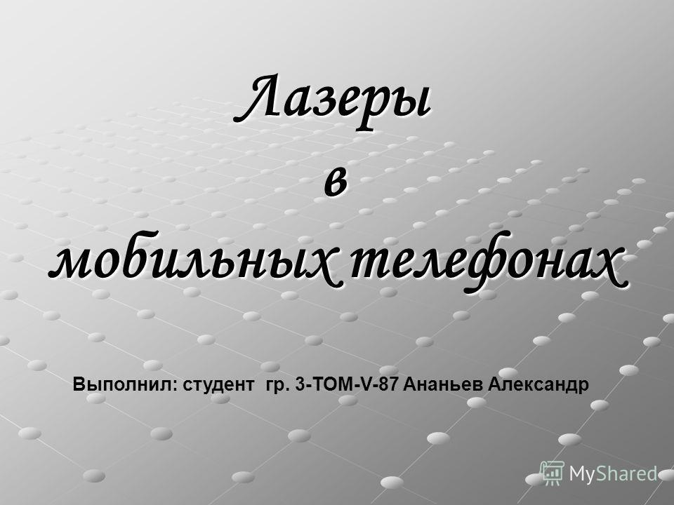 Лазеры в мобильных телефонах Выполнил: студент гр. 3-ТОМ-V-87 Ананьев Александр