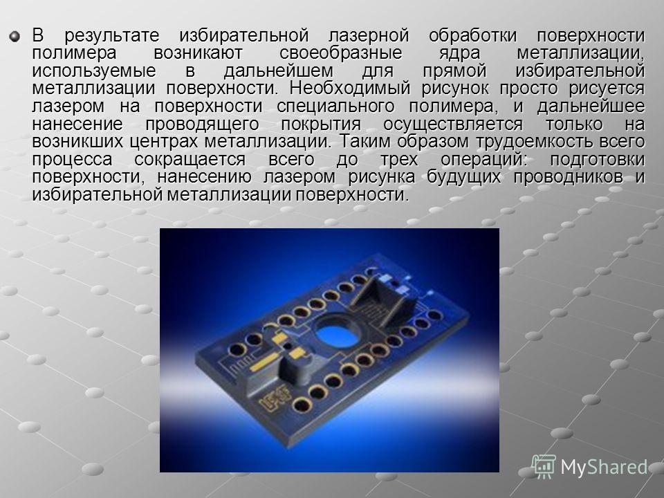 В результате избирательной лазерной обработки поверхности полимера возникают своеобразные ядра металлизации, используемые в дальнейшем для прямой избирательной металлизации поверхности. Необходимый рисунок просто рисуется лазером на поверхности специ