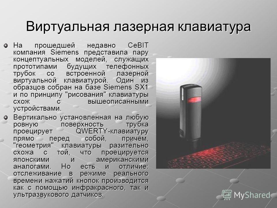 Виртуальная лазерная клавиатура На прошедшей недавно CeBIT компания Siemens представила пару концептуальных моделей, служащих прототипами будущих телефонных трубок со встроенной лазерной виртуальной клавиатурой. Один из образцов собран на базе Siemen