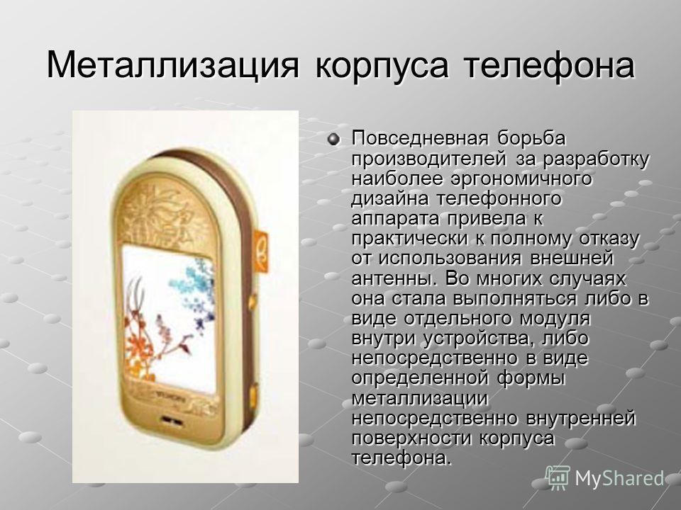 Металлизация корпуса телефона Повседневная борьба производителей за разработку наиболее эргономичного дизайна телефонного аппарата привела к практически к полному отказу от использования внешней антенны. Во многих случаях она стала выполняться либо в