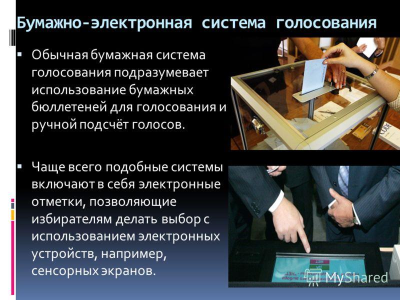 Бумажно-электронная система голосования Обычная бумажная система голосования подразумевает использование бумажных бюллетеней для голосования и ручной подсчёт голосов. Чаще всего подобные системы включают в себя электронные отметки, позволяющие избира