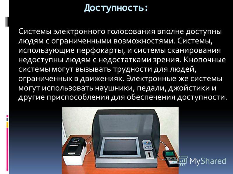 Доступность: Системы электронного голосования вполне доступны людям с ограниченными возможностями. Системы, использующие перфокарты, и системы сканирования недоступны людям с недостатками зрения. Кнопочные системы могут вызывать трудности для людей,