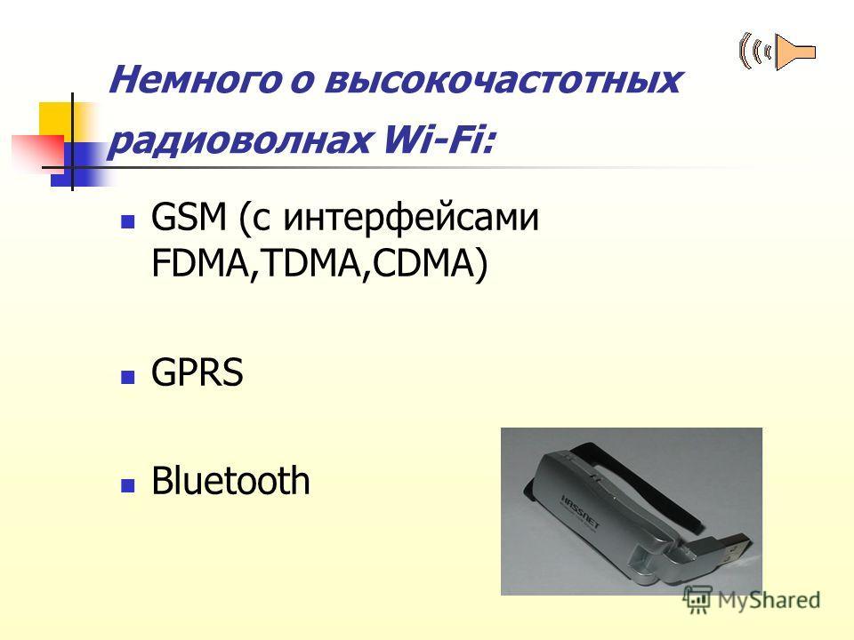 Немного о высокочастотных радиоволнах Wi-Fi: GSM (с интерфейсами FDMA,TDMA,CDMA) GPRS Bluetooth