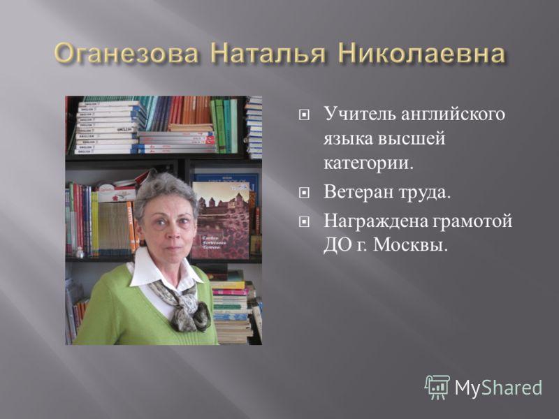 Учитель английского языка высшей категории. Ветеран труда. Награждена грамотой ДО г. Москвы.
