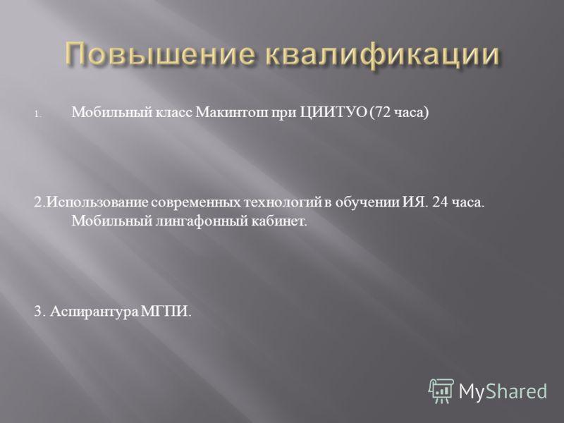 1. Мобильный класс Макинтош при ЦИИТУО (72 часа ) 2. Использование современных технологий в обучении ИЯ. 24 часа. Мобильный лингафонный кабинет. 3. Аспирантура МГПИ.
