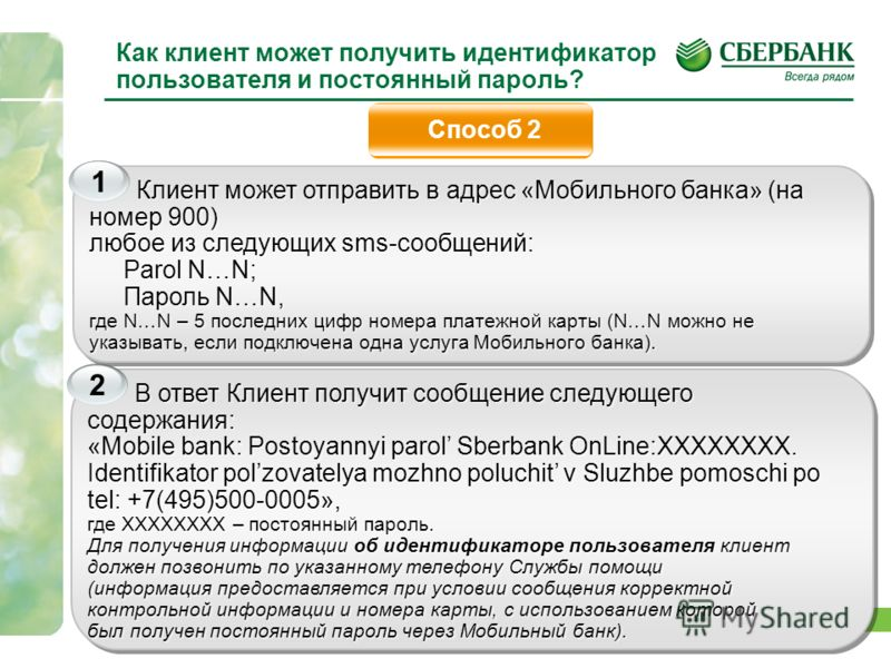 15 Как клиент может получить идентификатор пользователя и постоянный пароль? Способ 2 Клиент может отправить в адрес «Мобильного банка» (на номер 900) любое из следующих sms-сообщений: Parol N…N; Пароль N…N, где N…N – 5 последних цифр номера платежно
