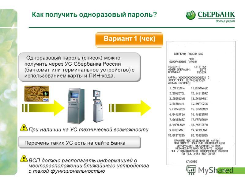 18 Как получить одноразовый пароль? Вариант 1 (чек) Одноразовый пароль (список) можно получить через УС Сбербанка России (банкомат или терминальное устройство) с использованием карты и ПИН-кода. При наличии на УС технической возможности Перечень таки