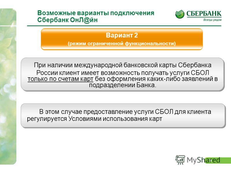 9 Возможные варианты подключения Сбербанк ОнЛ@йн При наличии международной банковской карты Сбербанка России клиент имеет возможность получать услуги СБОЛ только по счетам карт без оформления каких-либо заявлений в подразделении Банка. При наличии ме