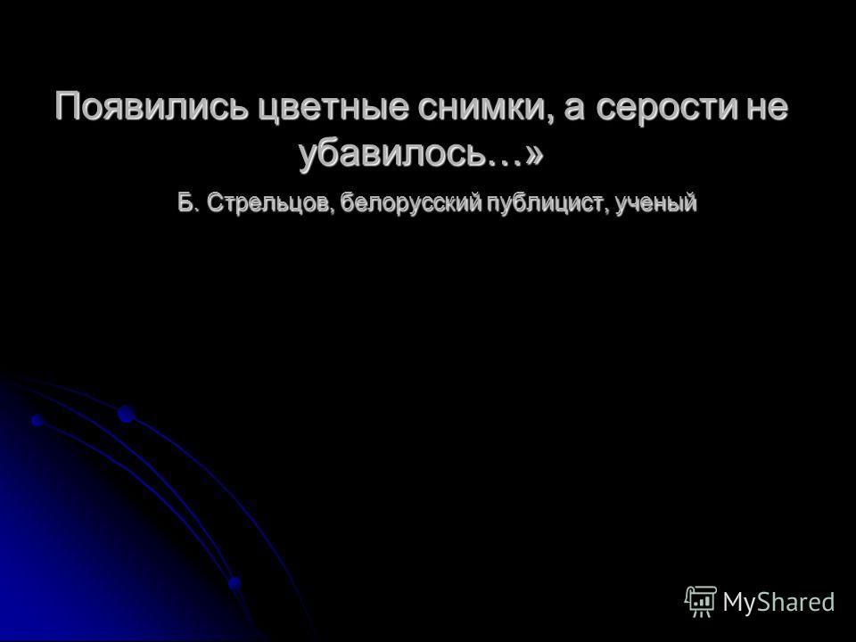 Появились цветные снимки, а серости не убавилось…» Б. Стрельцов, белорусский публицист, ученый