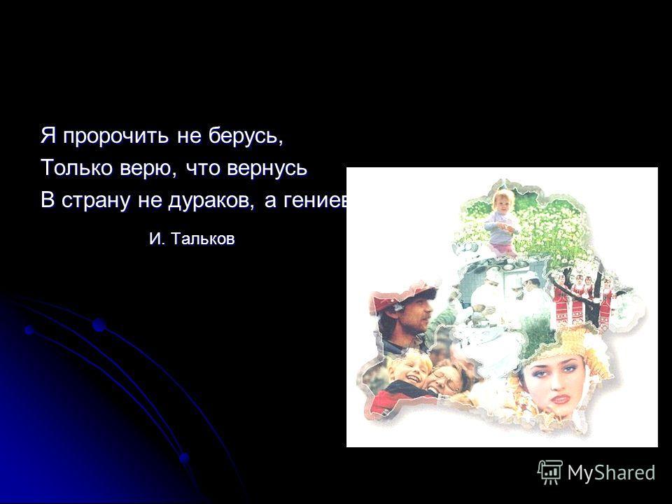 Я пророчить не берусь, Только верю, что вернусь В страну не дураков, а гениев И. Тальков И. Тальков