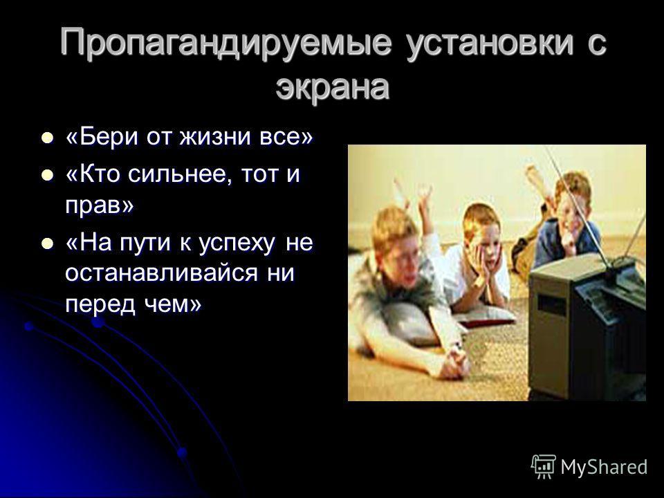 Пропагандируемые установки с экрана «Бери от жизни все» «Бери от жизни все» «Кто сильнее, тот и прав» «Кто сильнее, тот и прав» «На пути к успеху не останавливайся ни перед чем» «На пути к успеху не останавливайся ни перед чем»