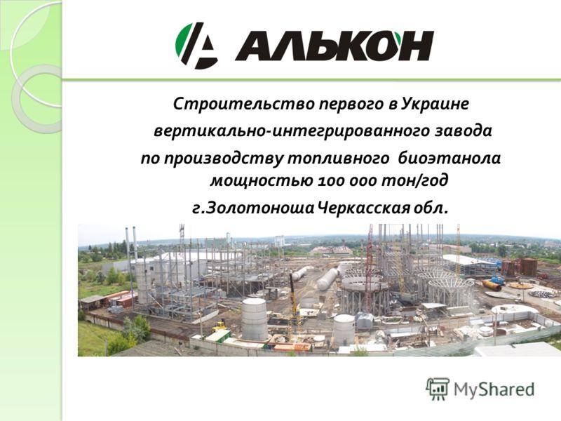 Строительство первого в Украине вертикально - интегрированного завода по производству топливного биоэтанола мощностью 100 000 тон / год г. Золотоноша Черкасская обл.