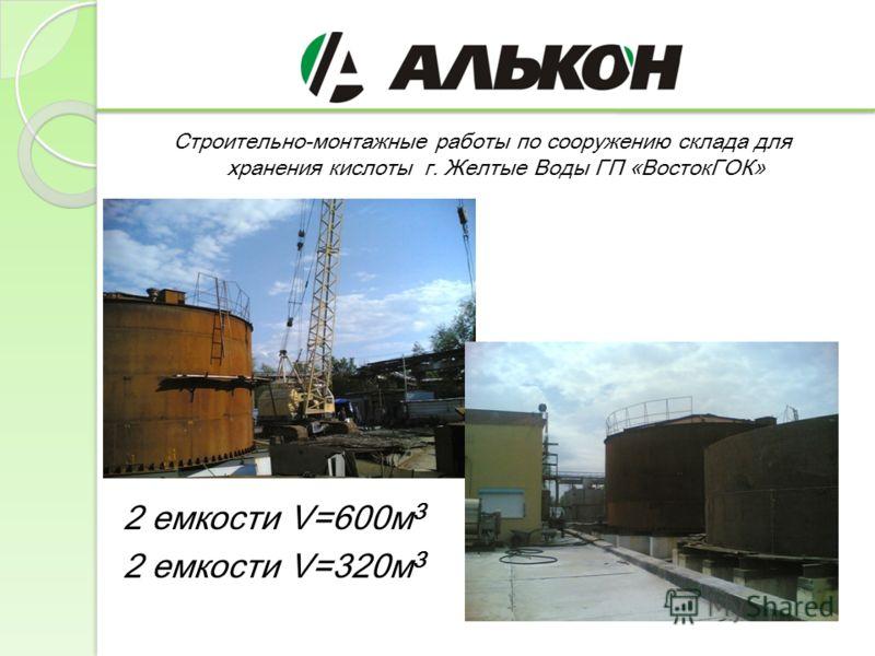 Строительно-монтажные работы по сооружению склада для хранения кислоты г. Желтые Воды ГП «ВостокГОК» 2 емкости V=600м 3 2 емкости V=320м 3