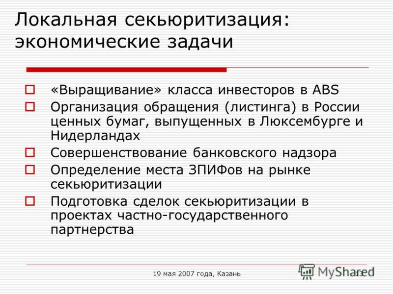 19 мая 2007 года, Казань13 Локальная секьюритизация: экономические задачи «Выращивание» класса инвесторов в ABS Организация обращения (листинга) в России ценных бумаг, выпущенных в Люксембурге и Нидерландах Совершенствование банковского надзора Опред