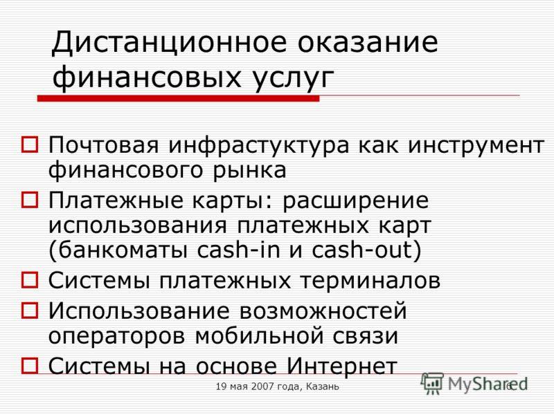 19 мая 2007 года, Казань6 Дистанционное оказание финансовых услуг Почтовая инфрастуктура как инструмент финансового рынка Платежные карты: расширение использования платежных карт (банкоматы cash-in и cash-out) Системы платежных терминалов Использован