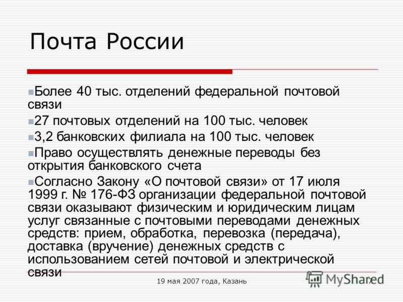 19 мая 2007 года, Казань7 Почта России Более 40 тыс. отделений федеральной почтовой связи 27 почтовых отделений на 100 тыс. человек 3,2 банковских филиала на 100 тыс. человек Право осуществлять денежные переводы без открытия банковского счета Согласн