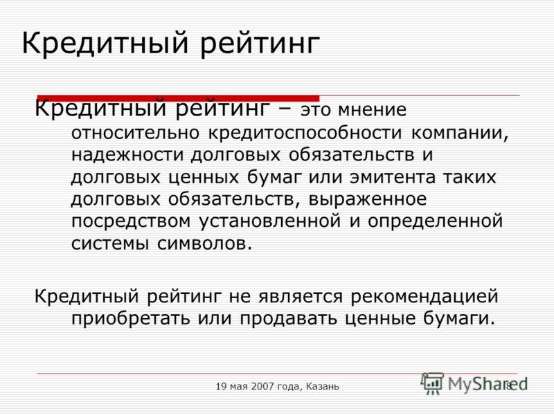 19 мая 2007 года, Казань8 Кредитный рейтинг Кредитный рейтинг – это мнение относительно кредитоспособности компании, надежности долговых обязательств и долговых ценных бумаг или эмитента таких долговых обязательств, выраженное посредством установленн