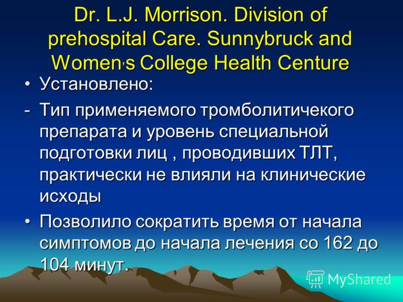 Dr. L.J. Morrison. Division of prehospital Care. Sunnybruck and Women, s College Health Centure Установлено:Установлено: -Тип применяемого тромболитичекого препарата и уровень специальной подготовки лиц, проводивших ТЛТ, практически не влияли на клин