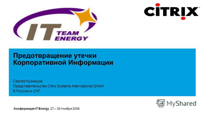 Конференция IT Energy, 27 – 30 Ноября 2006 Предотвращение утечки Корпоративной Информации Сергей Кузнецов Представительство Citrix Systems International GmbH В России и СНГ