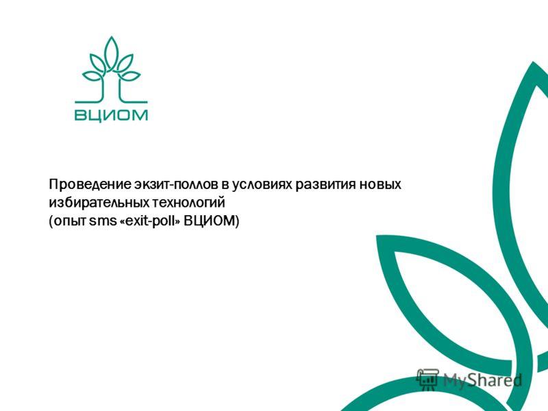 Проведение экзит-поллов в условиях развития новых избирательных технологий (опыт sms «exit-poll» ВЦИОМ)