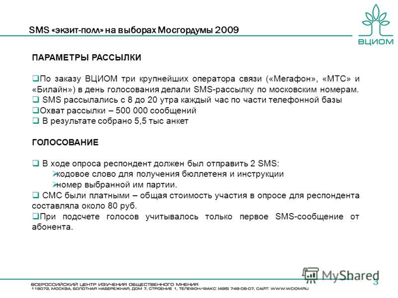 SMS «экзит-полл» на выборах Мосгордумы 2009 3 ПАРАМЕТРЫ РАССЫЛКИ По заказу ВЦИОМ три крупнейших оператора связи («Мегафон», «МТС» и «Билайн») в день голосования делали SMS-рассылку по московским номерам. SMS рассылались с 8 до 20 утра каждый час по ч