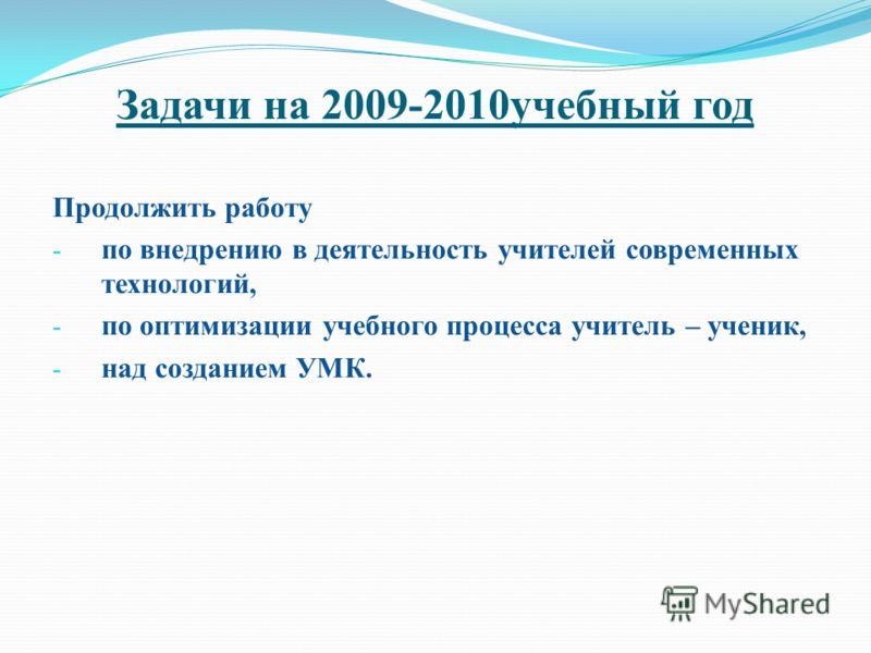 Задачи на 2009-2010учебный год Продолжить работу - по внедрению в деятельность учителей современных технологий, - по оптимизации учебного процесса учитель – ученик, - над созданием УМК.