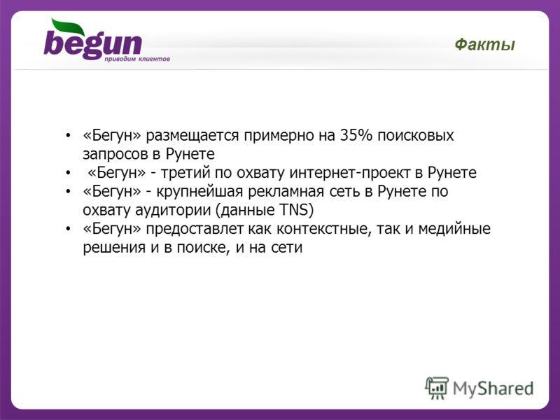 Факты «Бегун» размещается примерно на 35% поисковых запросов в Рунете «Бегун» - третий по охвату интернет-проект в Рунете «Бегун» - крупнейшая рекламная сеть в Рунете по охвату аудитории (данные TNS) «Бегун» предоставлет как контекстные, так и медийн