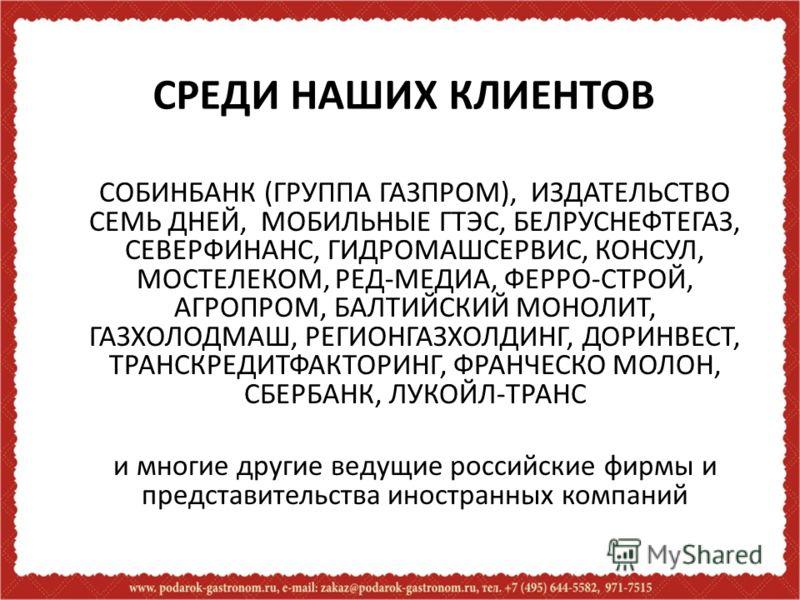 СРЕДИ НАШИХ КЛИЕНТОВ СОБИНБАНК (ГРУППА ГАЗПРОМ), ИЗДАТЕЛЬСТВО СЕМЬ ДНЕЙ, МОБИЛЬНЫЕ ГТЭС, БЕЛРУСНЕФТЕГАЗ, СЕВЕРФИНАНС, ГИДРОМАШСЕРВИС, КОНСУЛ, МОСТЕЛЕКОМ, РЕД-МЕДИА, ФЕРРО-СТРОЙ, АГРОПРОМ, БАЛТИЙСКИЙ МОНОЛИТ, ГАЗХОЛОДМАШ, РЕГИОНГАЗХОЛДИНГ, ДОРИНВЕСТ,